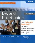 Beyond Bullet Points : Using Microsoft PowerPoint to Create Presentations That Inform, Motivate, and Inspire - Cliff Atkinson