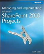 Managing and Implementing Microsoft SharePoint 2010 Projects : Proven Methods and Techniques for Successfully Delivering SharePoint to an Organization - Geoff Evelyn