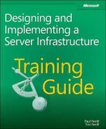 Training Guide; Designing and Implementing a Server Infrastructure : Designing and Implementing a Server Infrastructure - Paul Ferrill