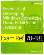 Essentials of Developing Windows Store Apps Using HTML5 and JavaScript : Exam Ref 70-481 - Wouter de Kort