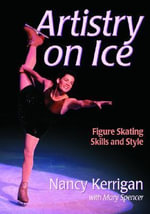 Artistry on Ice : Advanced Figure Skating Skills and Style - Nancy Kerrigan