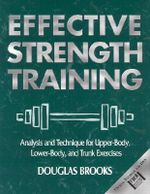 Effective Strength Training : Analysis and Technique for Upper Body, Lower Body, and Trunk Exercises - Douglas Brooks