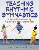Teaching Rhythmic Gymnastics : A Developmentally Appropriate Apprch - Heather Palmer