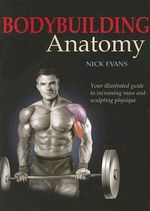 Bodybuilding Anatomy : Your Illustrated Guide to Increasing Mass and Sculpting Physique - Nick Evans