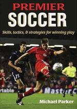 Premier Soccer : Skills, Tactics, & Strategies for Winning Play - Michael Parker