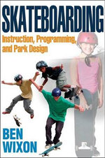 Skateboarding : Instruction, Programming and Park Design - Ben Wixon