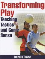 Transforming Play : Teaching Tactics and Game Sense - Dennis Slade