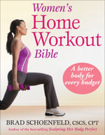 Women's Home Workout Bible : A Better Body for Every Budget :  A Better Body for Every Budget - Brad Schoenfeld