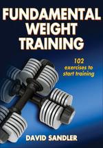 Fundamental Weight Training : 102 Exercises to Start Training - David Sandler