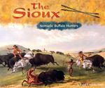 The Sioux : Nomadic Buffalo Hunters - Rachel A. Koestler-Grack