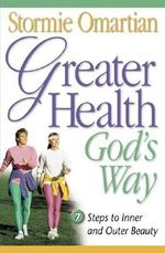 Greater Health God's Way : Seven Steps to Inner and Outer Beauty - Stormie Omartian