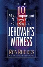 The 10 Most Important Things You Can Say to a Jehovah's Witness : The 10 Most Important Things - Ron Rhodes