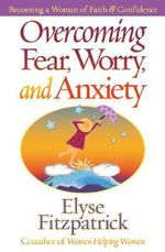 Overcoming Fear, Worry, and Anxiety : Becoming a Woman of Faith and Confidence - Elyse Fitzpatrick