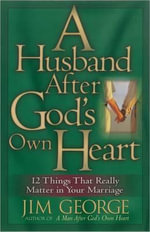 Husband After God's Own Heart : 12 Things That Really Matter in Your Marriage - Jim George