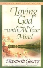 Loving God with All Your Mind Growth and Study Guide : Growth And Study Guide - Elizabeth George