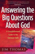 Answering the Big Questions About God : A Straightforward Guide to the Christian Faith - Jim Thomas