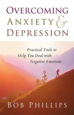 Overcoming Anxiety and Depression : Practical Tools to Help You Deal with Negative Emotions - Bob Phillips