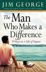 The Man Who Makes A Difference : 10 Keys to a Life of Impact - Jim George