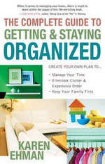 The Complete Guide to Getting and Staying Organized : *Manage Your Time *Eliminate Clutter and Experience Order *Keep Your Family First - Karen Ehman