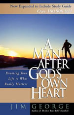 A Man After God's Own Heart : Devoting Your Life to What Really Matters - Jim George