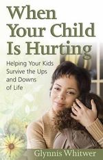 When Your Child is Hurting : Helping Your Kids Survive the Ups and Downs of Life - Glynnis Whitwer