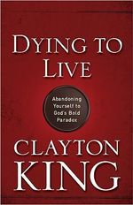 Dying to Live : Abandoning Yourself to God's Bold Paradox - Clayton King