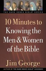 10 Minutes to Knowing the Men and Women of the Bible : The Bare Bones Bible Series - Jim George