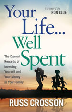 Your Life...Well Spent : The Eternal Rewards of Investing Yourself and Your Money in Your Family - Russ Crosson