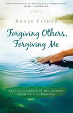 Forgiving Others, Forgiving Me : Finding Freedom in the Journey from Pain to Purpose - Renee Fisher