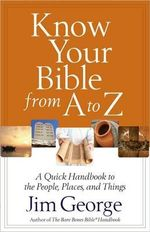 Know Your Bible from A to Z : A Quick Handbook to the People, Places, and Things - Jim George