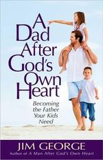 A Dad After God's Own Heart : Becoming the Father Your Kids Need - Jim George
