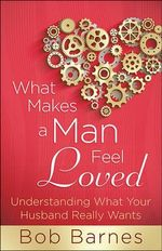 What Makes a Man Feel Loved : Understanding What Your Husband Really Wants - Bob Barnes