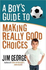 A Boy's Guide to Making Really Good Choices - Jim George