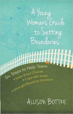 A Young Woman's Guide to Setting Boundaries : Six Steps to Help Teens *Make Smart Choices *Cope with Stress * Untangle Mixed-Up Emotions - Allison Bottke