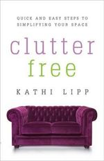 Clutter Free : 9 Easy Steps to Simplifying Your Space - Kathi Lipp
