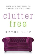 Clutter Free : Quick and Easy Steps to Simplifying Your Space - Kathi Lipp