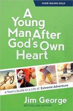 A Young Man After God's Own Heart : A Teen's Guide to a Life of Extreme Adventure - Jim George