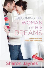 Becoming the Woman of His Dreams : Seven Qualities Every Man Longs for - Sharon Jaynes