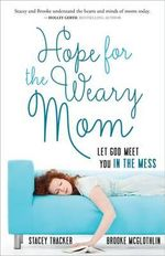 Hope for the Weary Mom : Let God Meet You in the Mess - Stacey Thacker