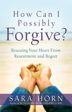 How Can I Possibly Forgive? : Rescuing Your Heart from Resentment and Regret - Sara Horn