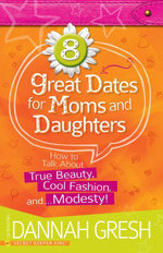8 Great Dates for Moms and Daughters : How to Talk about True Beauty, Cool Fashion, And...Modesty! - Dannah Gresh