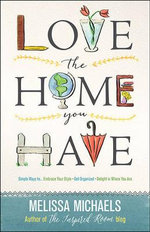 Love the Home You Have : Simple Ways to...Embrace Your Style Get Organized Delight in Where You are - Melissa Michaels