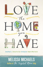 Love the Home You Have : Simple Ways to...Embrace Your Style *Get Organized *Delight in Where You Are - Melissa Michaels