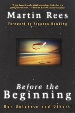Before the Beginning : Our Universe and Others - Martin J. Rees