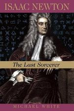 Isaac Newton : The Last Sorcerer - Michael White