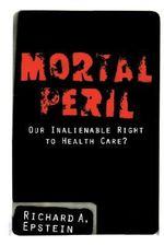 Mortal Peril : Our Inalienable Right to Healthcare? - Richard A. Epstein