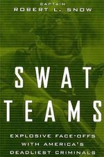 Swat Teams : Explosive Face-offs with America's Deadliest Criminals - Robert L. Snow
