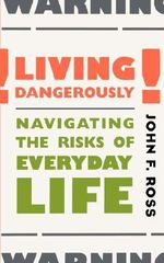 Living Dangerously : Navigating the Risks of Everyday Life - John F. Ross
