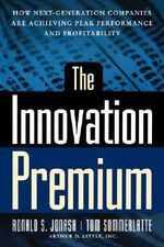 The Innovation Premium : How Next Generation Companies are Achieving Peak Performance and Profitability - Ronald S. Jonash