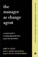 The Manager as Change Agent : A Practical Guide to Developing High-performance Individuals and Organizations - Jerry W. Gilley